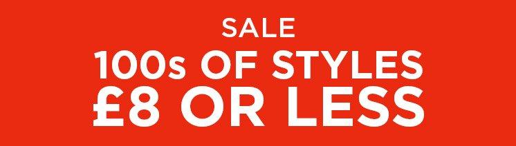 Sale 100s OF STYLES £8 OR LESS